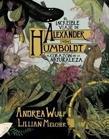 El increíble viaje de Alexander von Humboldt al corazón de la naturaleza - Wulf, Andrea