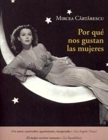 Libro: Por que nos Gustan las Mujeres - Cartarescu, Mircea