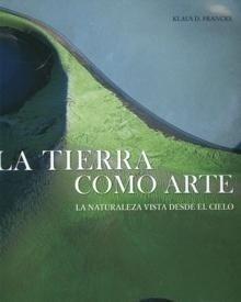 Libro: La Tierra como Arte 'La Naturaleza Vista desde el Cielo. La tierra. El hombre. El sueño' - Francke, Klaus D.