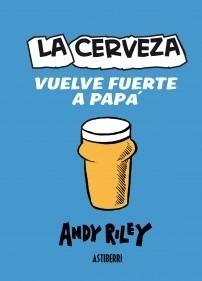 Libro: LA CERVEZA VUELVE FUERTE A PAPÁ - Riley, Andy