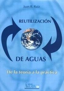 Libro: Reutilización de Aguas 'De la Teoría a la Práctica' - Ruiz, J. Bernat, A. Dominguez, M.R. Y Juan, V.M.