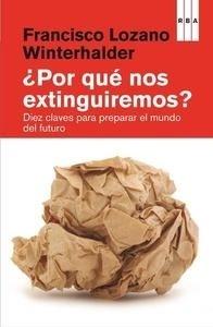 Libro: Por qué nos extinguiremos? 'Diez claves para preparar el mundo futuro' - Lozano Winterhalder, Francisco