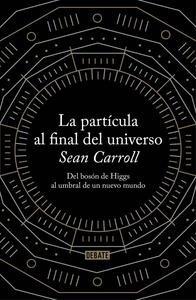 Libro: La partícula al final del universo 'Del bosón de Higgs al umbral de un nuevo mundo' - Carroll, Sean