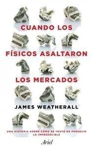 Libro: Cuando los físicos asaltaron los mercados 'La historia de cómo se trató de predecir lo impredecible' - Weatherall, James Owen