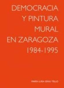 Libro: DEMOCRACIA Y PINTURA MURAL EN ZARAGOZA 1984-1995 - Grau Tello, Maria Luisa