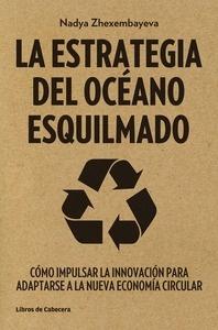 Libro: La estrategia del océano esquilmado 'Cómo impulsar la innovación para adaptarse a la nueva economía circular' - Zhexembayeva, Nadya