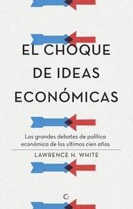 Libro: El choque de ideas económicas 'Los grandes debates de política económica de los últimos cien años' - White, Lawrence H.