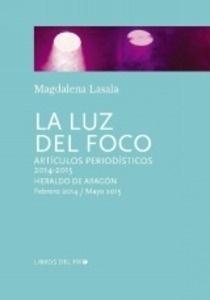Libro: La luz del foco. Artículos periodísticos 2014 - 2015 'Heraldo de Aragón  -febrero 2014 / mayo 2015' - Lasala, Magdalena