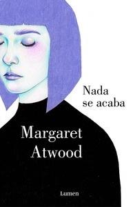 Libro: Nada se acaba - Atwood, Margaret