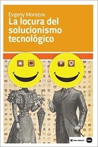Libro: La locura del solucionismo tecnológico - Morozov, Evgeny