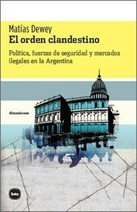 Libro: El orden clandestino 'Política, fuerzas de seguridad y mercados ilegales en la Argentina' - Dewey, Matías