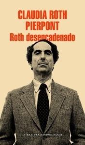 Libro: Roth desencadenado 'Un escritor y sus obras' - Roth Pierpont, Claudia