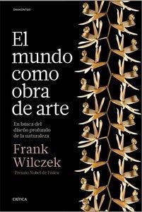 Libro: El mundo como obra de arte 'En busca del diseño profundo de la naturaleza' - Wilczek, Frank