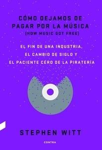 Cómo dejamos de pagar por la música El fin de una industria, el cambio de siglo y el paciente cero de la piratería - Witt, Stephen