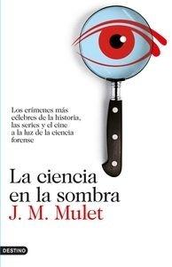 Libro: La ciencia en la sombra 'Los crímenes más célebres de la historia, las series y el cine, a la luz de la ciencia forense' - Mulet, J.M.