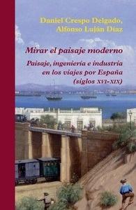 Libro: Mirar el paisaje moderno 'Paisaje, ingeniería e industria en los viajes por España (siglos XVI-XIX)' - Crespo Delgado, Daniel