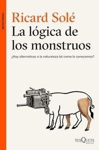 Libro: La lógica de los monstruos '¿Hay alternativas a la naturaleza tal como la conocemos?' - Solé, Ricard