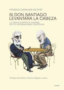 Libro: SI DON SANTIAGO LEVANTARA LA CABEZA 'la lógica científica contada en 101 historias nada científicas' - Soriguer Escofet Federico