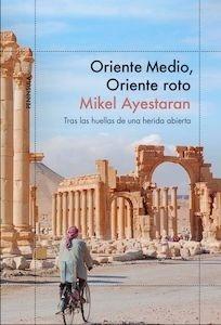Libro: Oriente Medio, Oriente roto 'tras las huellas de una herida abierta' - Ayestaran Ayerra, Mikel