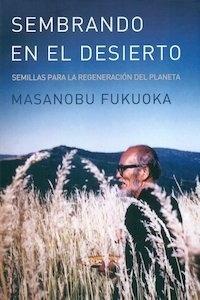 Libro: Sembrando en el desierto 'agricultura natural, restauracion ecologica global y sustentabilidad alimentaria' - Fukuoka, Masanobu