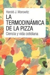 Libro: La termodinámica de la pizza 'ciencia y vida cotidiana' - Morowitz, Harold J.: