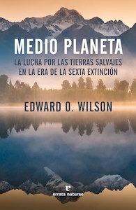 Medio planeta la lucha por las tierras salvajes en la era de la sexta extinción - Wilson, Edward O.