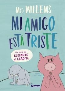 Libro: Mi amigo está triste (Un libro de Elefante y Cerdita) - Willems, Mo