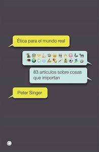 Ética para el mundo real 83 artículos sobre cosas que importan - Singer, Peter