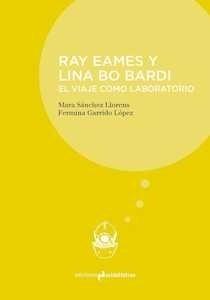 Libro: RAY EAMES Y LINA BO BARDI 'El viaje como laboratorio' - Garrido Lopez, Fermina;Sanchez Llorens,