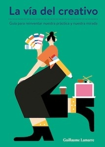 Libro: La vía del creativo. Guía para reinventar nuestra práctica y nuestra mirada. - Lamarre, Guillaume