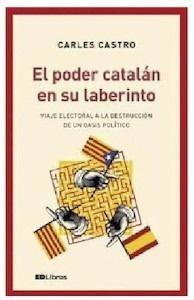 Libro: El poder catalán en su laberinto. Viaje electoral a la destrucción de un oasis político. - Castro, Carles