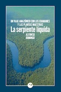 Libro: La serpiente líquida. 'Un viaje amazónico con los chamanes y las plantas maestras' - Domingo, Alfonso