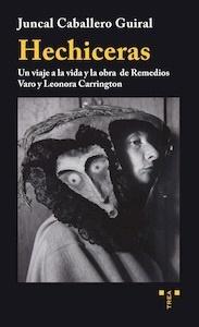 Libro: Hechiceras. Un viaje a la vida y la obra de Remedios Varo y Leonora Carrington. - Caballero Guiral, Juncal