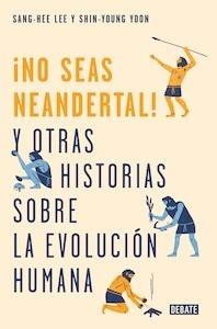 Libro: ¡No seas neandertal! y otras historias sobre la evolución humana. - Lee, Sang-Hee