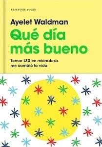 Libro: Qué día más bueno. Tomar LSD en microdosis me cambió la vida. - Ayelet Waldman
