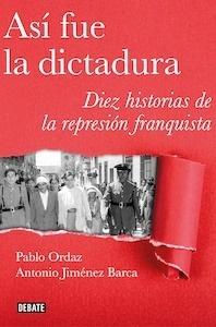 Libro: Así fue la dictadura. Diez historias de la represión franquista. - Ordaz, Pablo