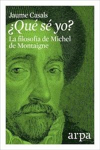 Libro: ¿Qué sé yo? La filosofía de Michel de Montaigne. - Casals, Jaume