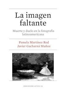 Libro: La imagen faltante. Muerte y duelo en la fotografía latinoamericana. - Martínez Rod, Pamela