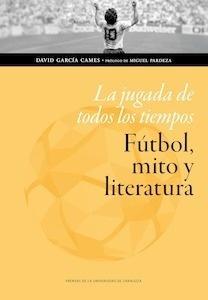 Libro: La jugada de todos los tiempos: fútbol, mito y literatura - García Cames, David