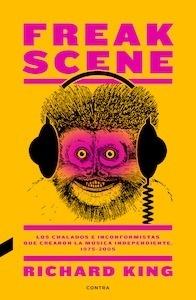 Libro: Freak Scene: Los chalados e inconformistas que crearon la música independiente, 1975-2005 - King, Richard