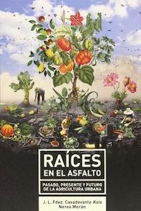 Libro: Raices en el asfalto 'pasado, presente y futuro de la agricultura urbana' - Fdez. Casadevante, J.L.