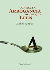 Libro: Contra la arrogancia de los que leen - Vázquez, Cristian