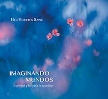 Libro: Imaginando mundos 'creatividad y fotrografía de naturaleza' - Fuertes Sanz, Uge