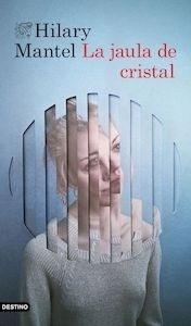 Libro: La jaula de cristal - Mantel, Hilary
