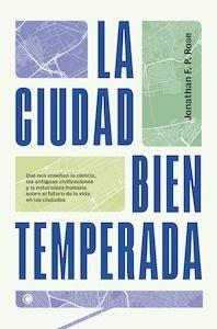 Libro: La ciudad bien temperada 'Qué nos enseñan la ciencia, las antiguas civilizaciones y la naturaleza humana sobre el futuro de la vida en las ciudades' - Rose, Jonathan F.P.
